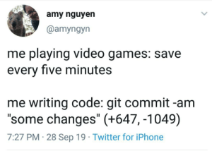 "I have never felt more understood: amy nguyen  @amyngyn  me playing video games: save  every five minutes  me writing code: git commit -am  ""some changes"" (+647, -1049)  7:27 PM 28 Sep 19 Twitter for iPhone I have never felt more understood"