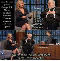 "https://t.co/8mGDXhume4: Amy Poehler  quizzes  George R. R.  Martin  on which  Game of  Amy:  Thrones  character  ""Hodor.  said which  George  Hodor?  quote  Thrones Memes  No, I'm sorry. That was Bran trying  to get Hodor's attention.  LNSM https://t.co/8mGDXhume4"