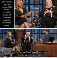 "https://t.co/jpOLjHIL55: Amy Poehler  quizzes  George R.R.  Martin  on which  Game of  Thrones  character  said which  quote  Amy:  ""Hodor.""  George  Hodor?  ThronesMemes  No, I'm sorry. That was Bran trying  to get Hodor's attention.  https://t.co/jpOLjHIL55"