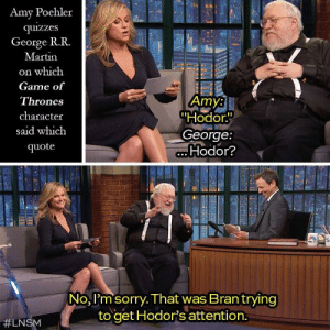 "Amy Poehler, Game of Thrones, and Martin: Amy Poehler  quizzes  George R.R.  Martin  on which  Game of  Thrones  character  said which  quote  Amy:  ""Hodor.  George:  Hodor?  No, I'm sorry. That was Brantrying  to get Hodor's attention.  Amy Poehler quizzes George R. R. Martin about a quote from GoT"