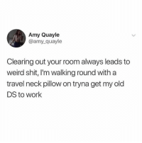 Be Like, Shit, and Weird: Amy Quayle  @amy_quayle  Clearing out your room always leads to  weird shit, I'm walking round with a  travel neck pillow on tryna get my old  DS to work It be like this.. 🤷‍♂️😂 https://t.co/co0S6SLbfR