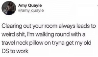Shit, Weird, and Work: Amy Quayle  @amy_quayle  Clearing out your room always leads to  weird shit, I'm walking round with a  travel neck pillow on tryna get my old  DS to work