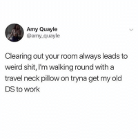 Memes, Shit, and Weird: Amy Quayle  @amy_quayle  Clearing out your room always leads to  weird shit, I'm walking round with a  travel neck pillow on tryna get my old  DS to work The wonders of cleaning out your room, you never know what you will find and what you will be doing 15 min later