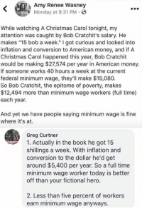 """(GC): Amy Renee Wasney  Monday at 9:31 PM-  0.  While watching A Christmas Carol tonight, my  attention was caught by Bob Cratchit's salary. He  makes """"15 bob a week."""" I got curious and looked into  inflation and conversion to American money, and if A  Christmas Carol happened this year, Bob Cratchit  would be making $27,574 per year in American money.  If someone works 40 hours a week at the current  federal minimum wage, they'lIl make $15,080.  So Bob Cratchit, the epitome of poverty, makes  $12,494 more than minimum wage workers (full time)  each year.  And yet we have people saying minimum wage is fine  where it's at.  Greg Curtner  1. Actually in the book he got 15  shillings a week. With inflation and  conversion to the dollar he'd get  around $5,400 per year. So a full time  minimum wage worker today is better  off than your fictional hero.  2. Less than five percent of workers  earn minimum wage anyways. (GC)"""
