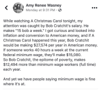 "Christmas, Money, and American: Amy Renee Wasney  Monday at 9:31 PM  While watching A Christmas Carol tonight, my  attention was caught by Bob Cratchit's salary. He  makes ""15 bob a week."" I got curious and looked into  inflation and conversion to American money, and if A  Christmas Carol happened this year, Bob Cratchit  would be making $27,574 per year in American money.  If someone works 40 hours a week at the current  federal minimum wage, they'll make $15,080.  So Bob Cratchit, the epitome of poverty, makes  $12,494 more than minimum wage workers (full time)  each year.  And yet we have people saying minimum wage is fine  where it's at. <p>This is a total load from beginning to end. First off I'm curious where you did your research because mine showed that Cratchit made about $90 a week or $4,680 a year in today's money. That's not even close to your number. Secondly, if minimum wage is so necessary to prevent employers from exploiting their workers, then why don't all companies pay minimum wage?</p>"