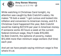 "inflation: Amy Renee Wasney  Monday at 9:31 PM  While watching A Christmas Carol tonight, my  attention was caught by Bob Cratchit's salary. He  makes ""15 bob a week."" I got curious and looked into  inflation and conversion to American money, and if A  Christmas Carol happened this year, Bob Cratchit  would be making $27574 per year in American money.  If someone works 40 hours a week at the current  federal minimum wage, they'll make $15,080  So Bob Cratchit, the epitome of poverty, makes  $12,494 more than minimum wage workers (full time)  each year.  And yet we have people saying minimum wage is fine  where it's at."