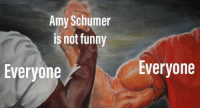 The truth: Amy Schumer  is not funny  Everyone  Everyone The truth