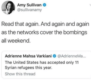 United, Accepted, and United States: Amy Sullivan  @sullivanamy  Read that again. And again and again  as the networks cover the bombings  all weekend  Adrienne Mahsa Varkiani @AdrienneMa...  The United States has accepted only 11  Syrian refugees this year.  Show this thread