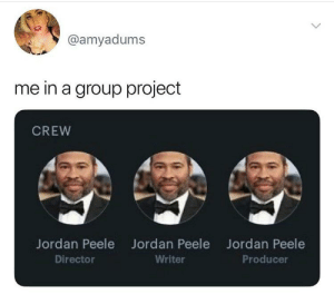 Jordan Peele, Reddit, and Jordan: @amyadums  me in a group project  CREW  Jordan Peele  Jordan Peele  Jordan Peele  Director  Writer  Producer Anyone else that kid who did 99% of the project while the rest of the group did 1%?