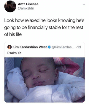 Kim Kardashian, Life, and Kardashian: Amz Finesse  @amxzldn  Look how relaxed he looks knowing he's  going to be financially stable for the rest  of his life  Kim Kardashian West @KimKardas... 1d  Psalm Ye