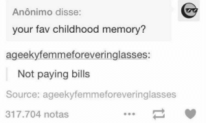 lol-support:  Oh, the memories…: Anônimo disse:  your fav childhood memory?  ageekyfemmeforeveringlasses:  Not paying bills  Source: ageekyfemmeforeveringlasses  317.704 notas lol-support:  Oh, the memories…