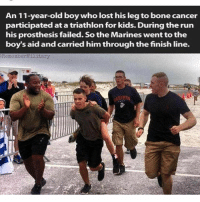 respect 🇺🇸 🗣 @medicalbadassery - - fuckcancer: An 11-year-old boy who lost his leg to bone cancer  participated at a triathlon for kids. During the run  his prosthesis failed. So the Marines went to the  boy's aid and carried him through the finish line.  RememberMilitary respect 🇺🇸 🗣 @medicalbadassery - - fuckcancer