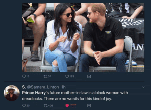 Harry's coming to the cookout.: AN  13  134  O185  S. @Samara_Linton 1h  Prince Harry's future mother-in-law is a black woman with  dreadlocks. There are no words for this kind of joy.  20  t3406 Harry's coming to the cookout.