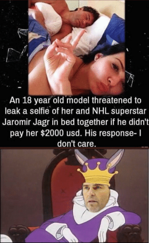 Dank, Memes, and National Hockey League (NHL): An 18 year old model threatened to  leak a selfie of her and NHL superstar  Jaromir Jagr in bed together if he didn't  pay her $2000 usd. His response-l  don't care come here and drink my royal milk by icametostealmemes MORE MEMES