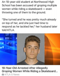 "News, School, and Skateboarding: An 18-year-old student at Northwood High  School has been accused of groping multiple  women while riding a skateboard even  throwing one of them to the ground.  ""She turned and he was pretty much already  on top of her, and she just had time to  respond as he tackled her"" her husband later  told KTLA.  18-Year-old Arrested After Allegedly  Groping Women While Riding a Skateboard...  KTLA 5 News He probably pushed mongo 😤 or it was a Longboard 🤦‍♂️ skatermemes"