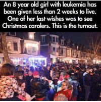 Incredible story. Make sure to make someone's day a little better. Merry Christmas to all you amazing people out there! 🎄❤: An 8 year old girl with leukemia has  been given less than 2 weeks to live.  One of her last wishes was to see  Christmas carolers. is the turnout.  ERO Incredible story. Make sure to make someone's day a little better. Merry Christmas to all you amazing people out there! 🎄❤