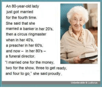 """She's ready...: An 80-year-old lady  just got married  for the fourth time.  She said that she  married a banker in her 20's,  then a circus ringmaster  when in her 40's,  a preacher in her 60's,  and now in her 80's  a funeral director.  """"I married one for the money,  two for the show, three to get ready,  and four to go,"""" she said proudly  Unbelievable & Ludicrus She's ready..."""