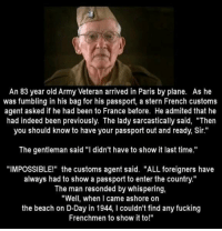 "Fucking, Memes, and Goat: An 83 year old Army Veteran arrived in Paris by plane. As he  was fumbling in his bag for his passport, a stern French customs  agent asked if he had been to France before. He admited that he  had indeed been previously. The lady sarcastically said, ""Then  you should know to have your passport out and ready, Sir.""  The gentleman said ""I didn't have to show it last time.""  ""IMPOSSIBLE!"" the customs agent said. ""ALL foreigners have  always had to show a passport to enter the country""  The man resonded by whispering,  ""Well, when I came ashore on  the beach on D-Day in 1944, I couldn't find any fucking  Frenchmen to show it to!"" The GOAT 🐐 https://t.co/K4nGBquE43"