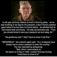 "This guy is the GOAT 🐐: An 83 year old Army Veteran arrived in Paris by plane. As he  was fumbling in his bag for his passport, a stern French customs  agent asked if he had been to France before. He admited that he  had indeed been previously. The lady sarcastically said, ""Then  you should know to have your passport out and ready, Sir.""  The gentleman said ""I didn't have to show it last time.""  ""IMPOSSIBLE!"" the customs agent said. ""ALL foreigners have  always had to show a passport to enter the country.""  The man resonded by whispering,  ""Well, when I came ashore on  the beach on D-Day in 1944, I couldn't find any fucking  Frenchmen to show it to!"" This guy is the GOAT 🐐"
