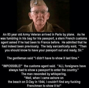 "Double D-day: An 83 year old Army Veteran arrived in Paris by plane. As he  was fumbling in his bag for his passport, a stern French customs  agent asked if he had been to France before. He admited that he  had indeed been previously. The lady sarcastically said, ""Then  you should know to have your passport out and ready, Sir.""  The gentleman said ""I didn't have to show it last time.""  ""IMPOSSIBLEI"" the customs agent said. ""ALL foreigners have  always had to show a passport to enter the country.""  The man resonded by whispering,  ""Well, when I came ashore on  the beach on D-Day in 1944, I couldn't find any fucking  Frenchmen to show it to!"" Double D-day"