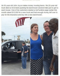 """Community, Money, and House: An 83-year-old John Joyce makes money mowing lawns. His 20-year-old  truck died so he'd been pushing his lawnmower several miles just to get to  each house. One of his customers started a GoFundMe page earlier this  month raised $13,000 for a new truck and had enough money left over to  pay for the insurance and buy him a new lawnmower <p>The strength of this man, the kindness of his community- just amazing via /r/wholesomememes <a href=""""http://ift.tt/2DtPGbb"""">http://ift.tt/2DtPGbb</a></p>"""