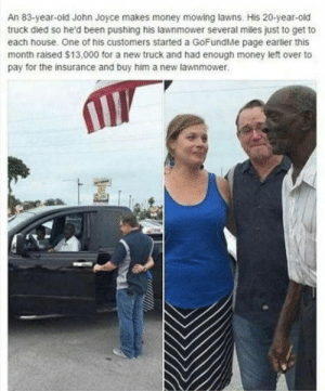 Money, Omg, and Tumblr: An 83-year-old John Joyce makes money mowing lawns. His 20-year-old  truck died so he'd been pushing his lawnmower several miles just to get to  each house. One of his customers started a GoFundMe page earlier this  month raised $13,000 for a new truck and had enough money left over to  pay for the insurance and buy him a new lawnmower omg-humor:  That's so awesome
