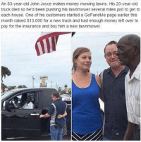 lawnmowers: An 83-year-old John Joyce makes money mowing lawns. His 20-year-old  truck died so he'd been pushing his lawnmower several miles just to get to  each house. One of his customers started a GoFundMe page earlier this  month raised $13,000 for a new truck and had enough money left over to  pay for the insurance and buy him a new lawnmower.