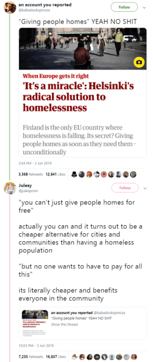 "bemusedlybespectacled:  jethroq: goawfma: who would have thought that the solution to homelessness is providing people with housing? 🧐 The solution isn't 100% perfect, there's a lot of people who aren't technically homeless because they live with other people for free etc. but yeah this does majorly help reduce risks for vulnerable people.  Here's the big thing about it that might scandalize Americans even more so than the idea of free housing: you don't have to do anything to ""deserve it."" Most countries use what's called ""the staircase model"" – you start by being in shelter, then maybe a halfway house, then permanent housing. You can ""move up"" by going through rehab or getting a job or accessing other services. The idea is that housing is something you get as a reward for good behavior, not something you get by right.But with the housing first model, you get the house first, and then deal with everything else. It's a lot easier to stop using drugs and alcohol when you have other ways to pass the time and aren't under constant stress. It's a lot easier to get a job when you have an address to put on your applications. It's a lot easier to treat mental illness when you're in a safe place that doesn't add to your fear and pain. But if your mentality is that housing is something only the morally pure and socially acceptable deserve, and the only way to get it is for people to jump through hoops to prove their goodness, then of course you're going to hate this model.: an account you reported  @babadookspinoza  Follow  ""Giving people homes"" YEAH NO SHIT  When Europe gets it right  It's a miracle': Helsinki's  radical solution to  homelessness  Finland is the only EU country where  homelessness is falling. Its secret? Giving  people homes as soon as they need them-  unconditionally  3:34 PM -3 Jun 2019  3,568 Retweets 12,641 Likes   Julesy  @julesprom  Follow  ""you can't just give people homes for  free""  actually you can and it turns out to be a  cheaper alternative for cities and  communities than having a homeless  population  ""but no one wants to have to pay for all  this""  its literally cheaper and benefits  everyone in the community  an account you reported @babadookspinoza  ""Giving people homes"" YEAH NO SHIT  Is amiracle': Helsinki's  radical solution to  homelessness  Show this thread  y  d  10:53 PM -3 Jun 2019  7,235 Retweets 16,637 Likes bemusedlybespectacled:  jethroq: goawfma: who would have thought that the solution to homelessness is providing people with housing? 🧐 The solution isn't 100% perfect, there's a lot of people who aren't technically homeless because they live with other people for free etc. but yeah this does majorly help reduce risks for vulnerable people.  Here's the big thing about it that might scandalize Americans even more so than the idea of free housing: you don't have to do anything to ""deserve it."" Most countries use what's called ""the staircase model"" – you start by being in shelter, then maybe a halfway house, then permanent housing. You can ""move up"" by going through rehab or getting a job or accessing other services. The idea is that housing is something you get as a reward for good behavior, not something you get by right.But with the housing first model, you get the house first, and then deal with everything else. It's a lot easier to stop using drugs and alcohol when you have other ways to pass the time and aren't under constant stress. It's a lot easier to get a job when you have an address to put on your applications. It's a lot easier to treat mental illness when you're in a safe place that doesn't add to your fear and pain. But if your mentality is that housing is something only the morally pure and socially acceptable deserve, and the only way to get it is for people to jump through hoops to prove their goodness, then of course you're going to hate this model."