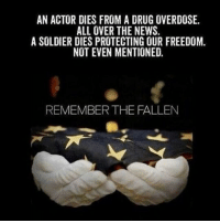 Memes, News, and Freedom: AN ACTOR DIES FROM A DRUG OVERDOSE.  ALL OVER THE NEWS.  A SOLDIER DIES PROTECTING OUR FREEDOM.  NOT EVEN MENTIONED.  REMEMBER THE FALLEN Remember the fallen!