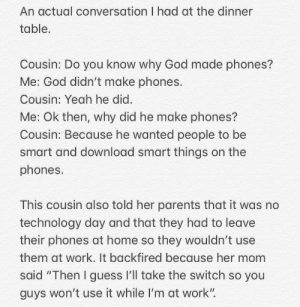 "God, Parents, and Yeah: An actual conversation I had at the dinner  table  Cousin: Do you know why God made phones?  Me: God didn't make phones.  Cousin: Yeah he did.  Me: Ok then, why did he make phones?  Cousin: Because he wanted people to be  smart and download smart things on the  phones.  This cousin also told her parents that it was no  technology day and that they had to leave  their phones at home so they wouldn't use  them at work. It backfired because her mom  said ""Then I guess l'll take the switch so you  guys won't use it while I'm at work"" She's addicted to phones"