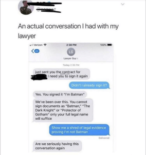 "Batman, Lawyer, and Shit: An actual conversation I had with my  lawyer  2:38 PM  100%  Verizon  LG  Lawyer Guy  Today 2:36 PM  just sent you the contract for  I need you to sign it again  Didn't I already sign it?  Yes. You signed it ""I'm Batman""  We've been over this. You cannot  sign documents as ""Batman,"" ""The  Dark Knight"" or ""Protector of  Gotham"" only your full legal name  will suffice  Show me a shred of legal evidence  proving I'm not Batman  Delivered  Are we seriously having this  conversation again Ah shit, here we go again"