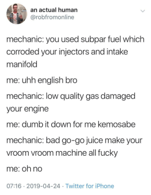 Your go-go juice isn't good bro: an actual human  @robfromonline  hello  welcome to  page  mechanic: you used subpar fuel which  corroded your injectors and intake  manifold  me: uhh enalish bro  mechanic: low quality gas damaged  your engine  me: dumb it down for me kemosabe  mechanic: bad go-go juice make your  vroom vroom machine all fucky  me; oh no  07:16 2019-04-24 Twitter for iPhone Your go-go juice isn't good bro