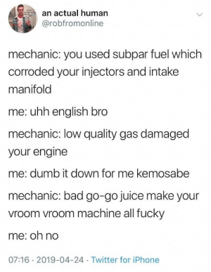 Credit to: HiHolT: an actual human  @robfromonline  mechanic: you used subpar fuel which  corroded your injectors and intake  manifold  me: uhh english bro  mechanic: low quality gas damaged  your engine  me: dumb it down for me kemosabe  mechanic: bad go-go juice make your  vroom vroom machine all fucky  me: oh no  07:16 2019-04-24 Twitter for iPhone Credit to: HiHolT