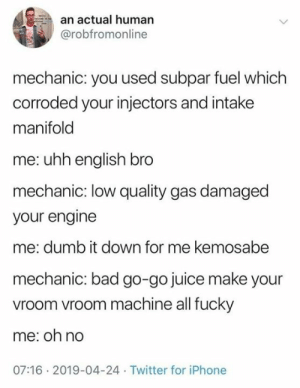 Low Quality: an actual human  @robfromonline  mechanic: you used subpar fuel which  corroded your injectors and intake  manifold  me: uhh english bro  mechanic: low quality gas damaged  your engine  me: dumb it down for me kemosabe  mechanic: bad go-go juice make your  vroom vroom machine all fucky  me: oh no  07:16 2019-04-24 Twitter for iPhone