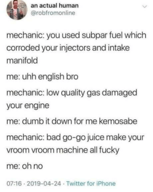 omg-humor:  Go Go Juice: an actual human  @robfromonline  mechanic: you used subpar fuel which  corroded your injectors and intake  manifold  me: uhh english bro  mechanic: low quality gas damaged  your engine  me: dumb it down for me kemosabe  mechanic: bad go-go juice make your  vroom vroom machine all fucky  me: oh no  07:16 2019-04-24 Twitter for iPhone omg-humor:  Go Go Juice