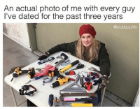 Girl Memes, Tools, and Photo: An actual photo of me with every guy  I've dated for the past three years  @sluttypuffin Fuckin tools 🙄🙄