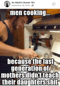 Men Cooking: An Adult's Humor 18+  September 16, 2016 S  men cooking.  because the las  generationof  mothersdidntteach  their daughters shit