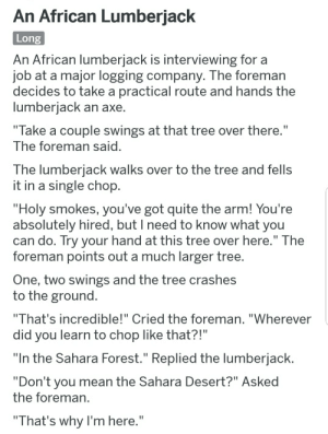 """Mean, Quite, and Tree: An African Lumberiack  Long  An African lumberjack is interviewing for a  ob at a major logging company. The foreman  decides to take a practical route and hands the  lumberiack an axe  """"Take a couple swings at that tree over there.  The foreman said  The lumberiack walks over to the tree and fells  it in a single chop  """"Holy smokes, you've got quite the arm! You're  absolutely hired, but I need to know what you  can do. Iry your hand at this tree over here."""" Ihe  foreman points out a much larger tree  One, two swings and the tree crashes  to the ground  """"That's incredible!"""" Cried the foreman, """"Wherever  did you learn to chop like that?!""""  """"In the Sahara Forest."""" Replied the lumberjack  """"Don't you mean the Sahara Desert?"""" Asked  the foreman  """"That's why I'm here."""""""