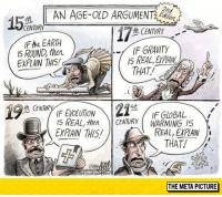 """Club, Tumblr, and Blog: AN AGE-OLD ARGUMENT  CENTURY  IF the EARTH  I5 ROUND, then.  EXPLAIN THIS  ft CENTURY  IF GRAVITY  THAT!  IS REAL, EXPAIN  IF EVOLUTION  I5 REAL, thenCENTURY WARMING IS  EXPAIN THIS  IF GLOBAL  REAL, EXPLAIN  THAT!  THE META PICTURE <p><a href=""""http://laughoutloud-club.tumblr.com/post/154717472399/age-old-argument"""" class=""""tumblr_blog"""">laughoutloud-club</a>:</p>  <blockquote><p>Age-Old Argument</p></blockquote>"""
