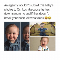 """Memes, Down Syndrome, and What Does: An agency wouldn't submit this baby's  photos to Oshkosh because he has  down syndrome and if that doesn't  break your heart idk what does But look at how freaking cute he is!!!!!!!! 😭😍 Would y'all adopt a child with Down syndrome or any """"disability""""? I would. I've heard that people with Downs are some of the most amazing and brightest people you will ever know. • • { funnytumblr textposts funnytextpost tumblr funnytumblrpost tumblrfunny followme tumblrfunny textpost tumblrpost haha}"""