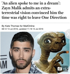 may:  there is literally no way that 2016 is real: An alien spoke to me in a dream':  Zayn Malik admits an extra-  terrestrial vision convinced him the  time was right to leave One Direction  By Kate Thomas for MailOnline  08:12 13 Jul 2016, updated 11:18 13 Jul 2016  AM  I O may:  there is literally no way that 2016 is real