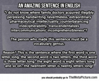 "epicjohndoe:  Vocabulary Genius: AN AMAZINGSENTENCE IN ENGLISH  ldo not know where family doctors acquired illegibly  perplexing handwriting nevertheless,extraordinary  pharmaceutical intellectuality counterbalancing  indecipherability, transcendentalizes  intercommunications incomprehensibleness""?  The person  who made this sentence must be a  vocabulary genius  Reason? This is the sentence where the first word is one  letter long, the second word is two letters; the third word  is three letter long...the eight word is eight letters long  and soon...the twentieth letter is twenty letters long!  you should probably go to TheMetaPicture.com epicjohndoe:  Vocabulary Genius"