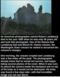 Mount St, Helens Volcano https://t.co/QxZeSAYWQA: An American photographer named Robert Landsburg  died in the year 1980 when he was only 48 years old  and took that photograph. One of the themes that  Landsburg had was Mount St. Helens volcano, the  Washington State volcano he visited to document the  volcano's changes.  One morning, the volcano erupted and Landsburg  was a few miles off the peak. The photographer  already knew that he would not survive, and began  taking several photos of the event. When it was over,  he placed the camera inside the backpack and on top  of his body so it would not be destroyed. His body  was found a few days later, with that incredible  image you can see above. Mount St, Helens Volcano https://t.co/QxZeSAYWQA