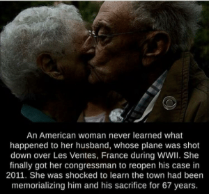 American, France, and Time: An American woman never learned what  happened to her husband, whose plane was shot  down over Les Ventes, France during WWII. She  finally got her congressman to reopen his case in  2011. She was shocked to learn the town had been  memorializing him and his sacrifice for 67 years. this is the peak of war time wholesomeness