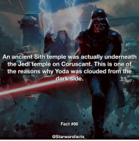 Jedi, Memes, and Sith: An ancient Sith temple was actually underneath  the Jedi temple on Coruscant. This is one of  the reasons why Yoda was clouded from the  dark side.  Fact #66  @Starwarsfacts Sneaky Siths starwarsfacts
