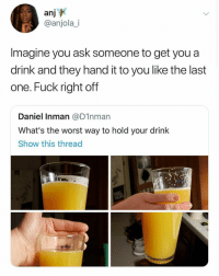 The Worst, Fuck, and Girl Memes: an]  @anjola_i  Imagine you ask someone to get you a  drink and they hand it to you like the last  one. Fuck right off  Daniel Inman @D1nman  What's the worst way to hold your drink  Show this thread