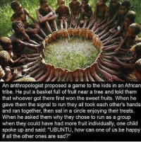 """Via @dilute_the_power 👈🙏 An anthropologist proposed a game to children in an African tribe. He put a basket full of fruit near a tree and told them that whoever got there first would win the fruits. When he told them to run they all took each other's hands and ran together, then sat together, sharing and enjoying the fruit. . When he asked them why they had run like that as one could have had all the fruits for one's self they said: """"UBUNTU, how can one of us be happy if all the other ones are sad? """"UBUNTU' in the Xhosa culture means: """"I am because we are"""" unbuntu onelove awakespiritual: An anthropologist proposed a game to the kids in an African  tribe. He put a basket full of fruit near a tree and told them  that whoever got there first won the sweet fruits. When he  gave them the signal to run they all took each other's hands  and ran together, then sat in a circle enjoying their treats  When he asked them why they chose to run as a group  when they could have had more fruit individually, one child  spoke up and said: """"UBUNTU, how can one of us be happy  if all the other ones are sad?"""" Via @dilute_the_power 👈🙏 An anthropologist proposed a game to children in an African tribe. He put a basket full of fruit near a tree and told them that whoever got there first would win the fruits. When he told them to run they all took each other's hands and ran together, then sat together, sharing and enjoying the fruit. . When he asked them why they had run like that as one could have had all the fruits for one's self they said: """"UBUNTU, how can one of us be happy if all the other ones are sad? """"UBUNTU' in the Xhosa culture means: """"I am because we are"""" unbuntu onelove awakespiritual"""