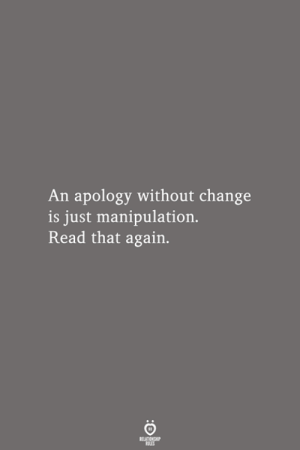 manipulation: An apology without change  is just manipulation.  Read that again.