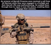 Bad, Memes, and Phone: An armorer at Barrett Firearms once received a call from  US Marines while they were engaged in a firefight and  their Barrett rifle was malfunctioning. He walked them  through how to repair it over the phone, enabling them  to engage their enemies. Bad to the bone. Now that is customer service!