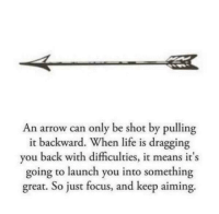 Life, Arrow, and Focus: An arrow can only be shot by pulling  ackward. When life is dragging  it b  y  ou back with difficulties, it mea  ns it s  going to launch you into something  great. So just focus, and keep aiming.